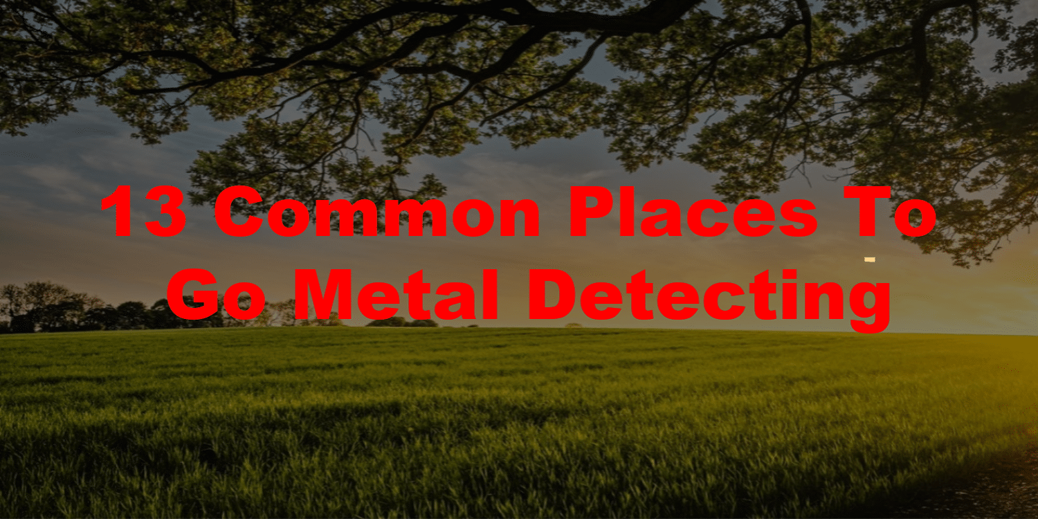 13 Common Places To Go Metal Detecting in red lettering and a field of green grass and a tree in the background.